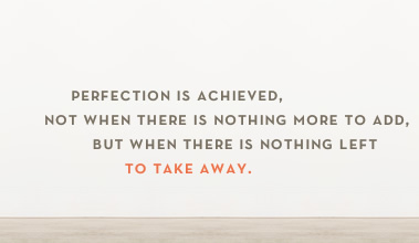 Perfection is achieved, not when there is nothing more to add, but when there is nothing left to take away. - Lighthaus Design
